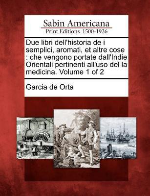 Due Libri Dell'historia de I Semplici, Aromati, Et Altre Cose: Che Vengono Portate Dall'indie Orientali Pertinenti All'uso del La Medicina. Volume 1 o 9781275768208