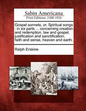 Gospel Sonnets, Or, Spiritual Songs: In Six Parts ... Concerning Creation and Redemption, Law and Gospel, Justification and Sancti 17802900