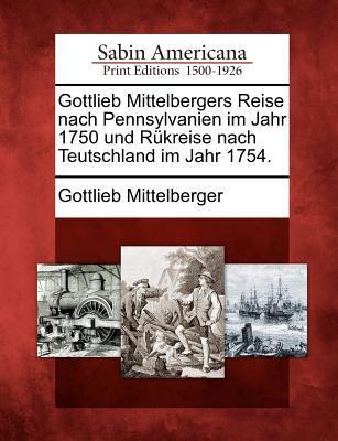 Gottlieb Mittelbergers Reise Nach Pennsylvanien Im Jahr 1750 Und R Kreise Nach Teutschland Im Jahr 1754. 9781275719125