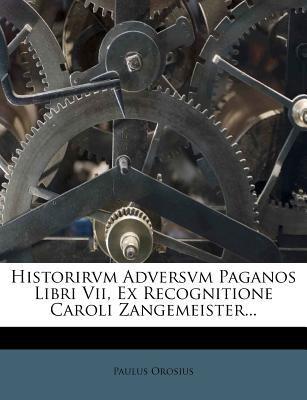 Historirvm Adversvm Paganos Libri VII, Ex Recognitione Caroli Zangemeister... 9781273381515
