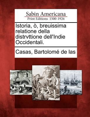 Istoria,, Breuissima Relatione Della Distrvttione Dell'indie Occidentali. 9781275842533