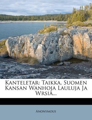 Kanteletar: Taikka, Suomen Kansan Wanhoja Lauluja Ja Wrsi ... 9781272919702