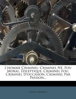 L'Homme Criminel: Criminel N, Fou Moral, Pileptique, Criminel Fou, Criminel D'Occasion, Criminel Par Passion... 9781275044630