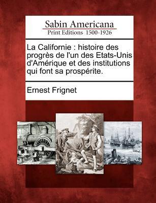 La Californie: Histoire Des Progr?'s de L'Un Des Etats-Unis D'Am Rique Et Des Institutions Qui Font Sa Prosp Rite. 9781275664463
