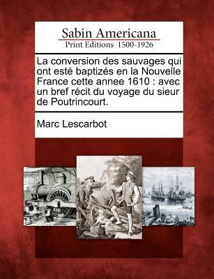 La Conversion Des Sauvages Qui Ont Est Baptiz S En La Nouvelle France Cette Annee 1610: Avec Un Bref R Cit Du Voyage Du Sieur de Poutrincourt.