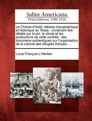 Le Champ-D'Asile, Tableau Topographique Et Historique Du Texas: Contenant Des D Tails Sur Le Sol, Le Climat Et Les Productions de Cette Contr E: Des D 9781275699106