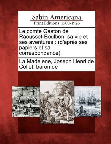 Le Comte Gaston de Raousset-Boulbon, Sa Vie Et Ses Aventures: (D'apr?'s Ses Papiers Et Sa Correspondance). 9781275691599