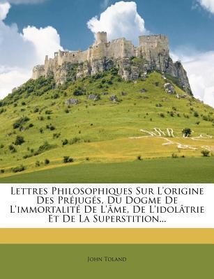 Lettres Philosophiques Sur L'Origine Des PR Jug S, Du Dogme de L'Immortalit de L' Me, de L'Idol Trie Et de La Superstition... 9781274012739