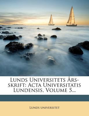 Lunds Universitets ?Rs-Skrift: ACTA Universitatis Lundensis, Volume 5... 9781273614798