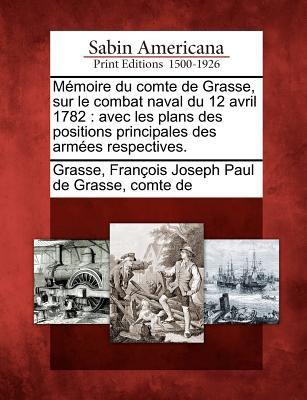 M Moire Du Comte de Grasse, Sur Le Combat Naval Du 12 Avril 1782: Avec Les Plans Des Positions Principales Des Arm Es Respectives. 9781275662803