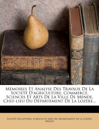 M Moires Et Analyse Des Travaux de La Soci T D'Agriculture, Commerce, Sciences Et Arts de La Ville de Mende, Chef-Lieu Du D Partement de La Loz Re... 9781274793539