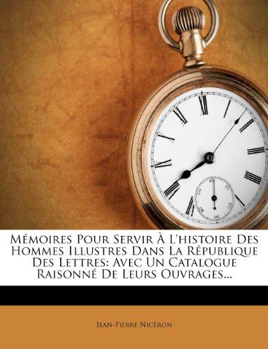 M Moires Pour Servir L'Histoire Des Hommes Illustres Dans La R Publique Des Lettres: Avec Un Catalogue Raisonn de Leurs Ouvrages... 9781273268991