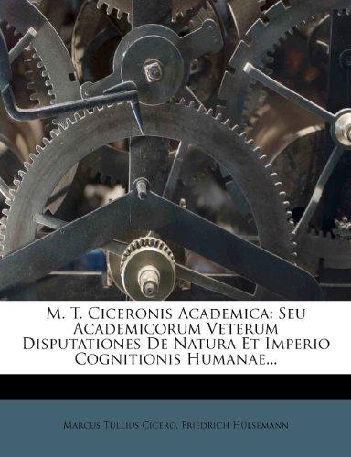 M. T. Ciceronis Academica: Seu Academicorum Veterum Disputationes de Natura Et Imperio Cognitionis Humanae... 9781274229410