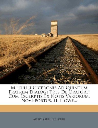 M. Tullii Ciceronis Ad Quintum Fratrem Dialogi Tres de Oratore: Cum Excerptis Ex Notis Variorum. Novi-Portus, H. Howe... 9781272834142