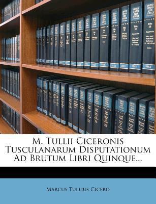 M. Tullii Ciceronis Tusculanarum Disputationum Ad Brutum Libri Quinque... 9781275651784