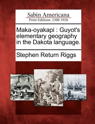 Maka-Oyakapi: Guyot's Elementary Geography in the Dakota Language. 9781275755970
