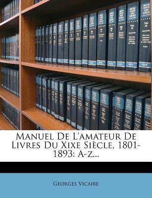 Manuel de L'Amateur de Livres Du Xixe Si Cle, 1801-1893: A-Z... 9781273295676