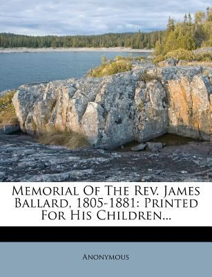Memorial of the REV. James Ballard, 1805-1881: Printed for His Children... 9781274558725