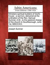 Ministers Spiritual Builders of God's House: A Sermon, Delivered at the Ordination of the REV. Samuel Sumner, A.M., to the Pastora 17816459