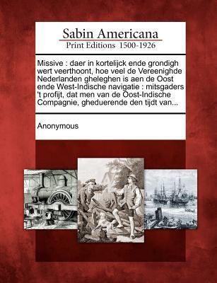 Missive: Daer in Kortelijck Ende Grondigh Wert Veerthoont, Hoe Veel de Vereenighde Nederlanden Gheleghen Is Aen de Oost Ende We 9781275714700