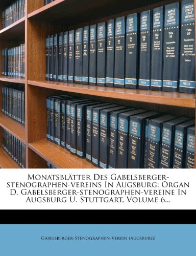 Monatsbl Tter Des Gabelsberger-Stenographen-Vereins in Augsburg: Organ D. Gabelsberger-Stenographen-Vereine in Augsburg U. Stuttgart, Volume 6... 9781274215901