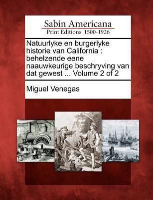 Natuurlyke En Burgerlyke Historie Van California: Behelzende Eene Naauwkeurige Beschryving Van DAT Gewest ... Volume 2 of 2 9781275820692