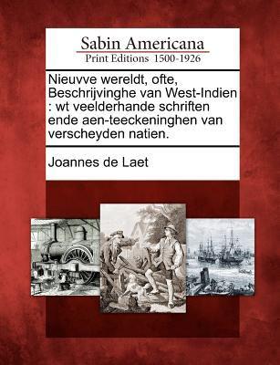 Nieuvve Wereldt, Ofte, Beschrijvinghe Van West-Indien: WT Veelderhande Schriften Ende Aen-Teeckeninghen Van Verscheyden Natien. 9781275698222