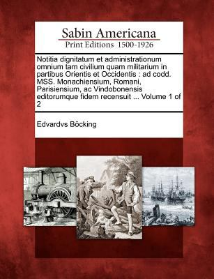 Notitia Dignitatum Et Administrationum Omnium Tam Civilium Quam Militarium in Partibus Orientis Et Occidentis: Ad Codd. Mss. Monachiensium, Romani, Pa 9781275732216