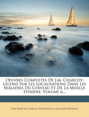 Oeuvres Completes de J.M. Charcot: Lecons Sur Les Localisations Dans Les Maladies Du Cerveau Et de La Moelle Epiniere, Volume 6... 9781273749261
