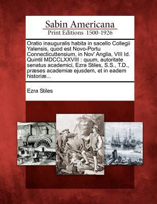 Oratio Inauguralis Habita in Sacello Collegii Yalensis, Quod Est Novo-Portu Connecticuttensium, in Nov' Anglia, VIII Id. Quintil MDCCLXXVIII: Quum, Au 9781275805125