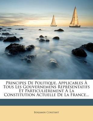 Principes de Politique, Applicables ? Tous Les Gouvernemens Repr?sentatifs Et Particuli?rement ? La Constitution Actuelle de La France...