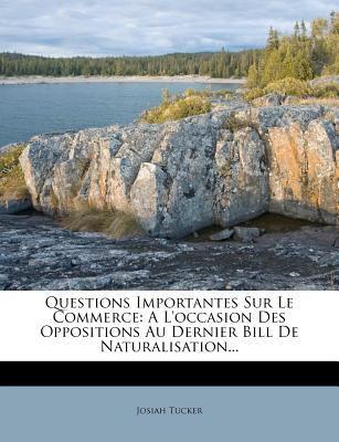 Questions Importantes Sur Le Commerce: A L'Occasion Des Oppositions Au Dernier Bill de Naturalisation... 9781277957389