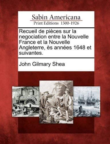 Recueil de Pi Ces Sur La Negociation Entre La Nouvelle France Et La Nouvelle Angleterre, S Ann Es 1648 Et Suivantes.