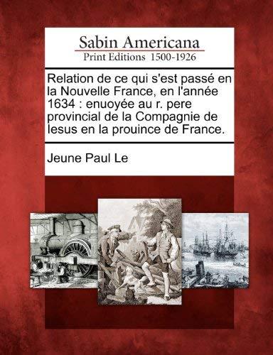 Relation de Ce Qui S'Est Pass En La Nouvelle France, En L'Ann E 1634: Enuoy E Au R. Pere Provincial de La Compagnie de Iesus En La Prouince de France. 9781275705739
