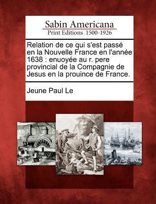 Relation de Ce Qui S'Est Pass En La Nouvelle France En L'Ann E 1638: Enuoy E Au R. Pere Provincial de La Compagnie de Jesus En La Prouince de France. 9781275694811