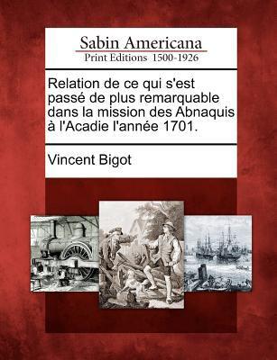 Relation de Ce Qui S'Est Pass de Plus Remarquable Dans La Mission Des Abnaquis L'Acadie L'Ann E 1701.