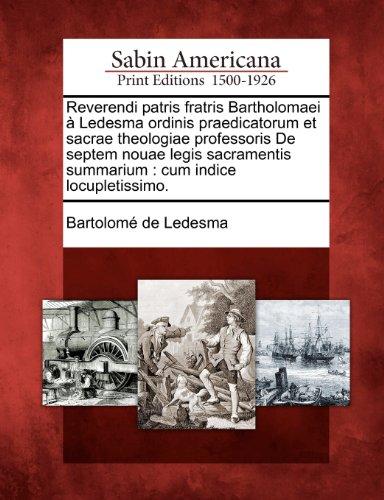 Reverendi Patris Fratris Bartholomaei Ledesma Ordinis Praedicatorum Et Sacrae Theologiae Professoris de Septem Nouae Legis Sacramentis Summarium: Cum 9781275704923