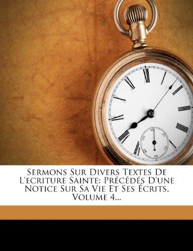 Sermons Sur Divers Textes de L'Ecriture Sainte: Precedes D'Une Notice Sur Sa Vie Et Ses Ecrits, Volume 4... 9781278316222