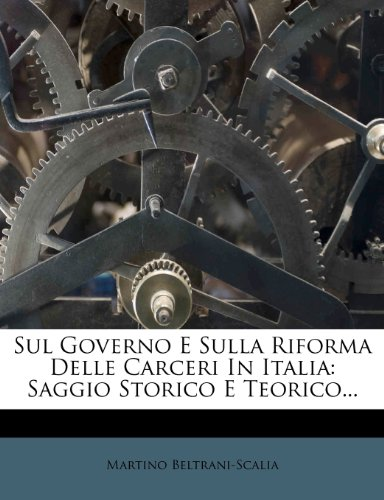 Sul Governo E Sulla Riforma Delle Carceri in Italia: Saggio Storico E Teorico... 9781278432465