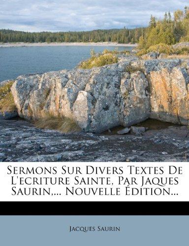 Sermons Sur Divers Textes de L'Ecriture Sainte, Par Jaques Saurin, ... Nouvelle Dition... 9781277163896