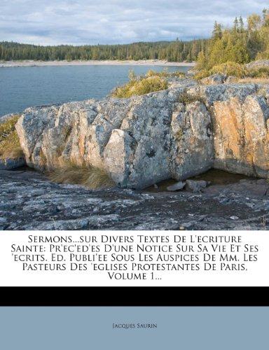 Sermons...Sur Divers Textes de L'Ecriture Sainte: PR'Ec'ed'es D'Une Notice Sur Sa Vie Et Ses 'Ecrits. Ed. Publi'ee Sous Les Auspices de MM. Les Pasteu 9781276142182