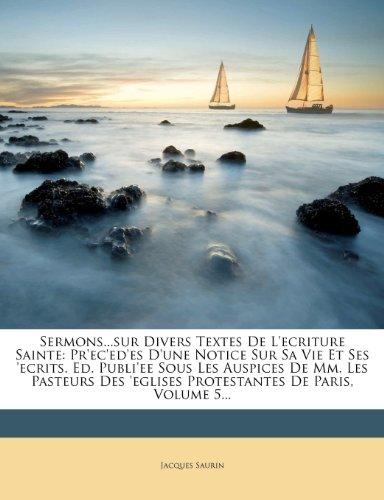Sermons...Sur Divers Textes de L'Ecriture Sainte: PR'Ec'ed'es D'Une Notice Sur Sa Vie Et Ses 'Ecrits. Ed. Publi'ee Sous Les Auspices de MM. Les Pasteu 9781276149143