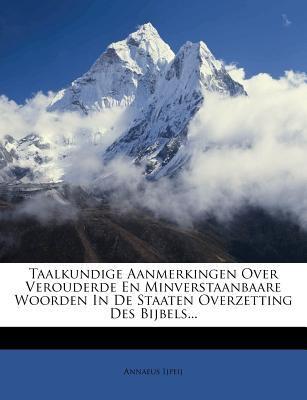 Taalkundige Aanmerkingen Over Verouderde En Minverstaanbaare Woorden in de Staaten Overzetting Des Bijbels... 9781278040400