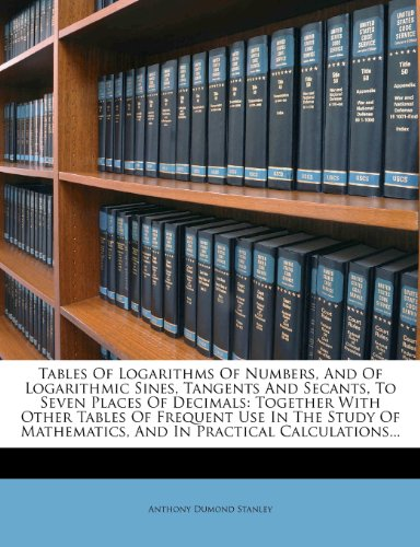 Tables of Logarithms of Numbers, and of Logarithmic Sines, Tangents and Secants, to Seven Places of Decimals: Together with Other Tables of Frequent U 9781276349086