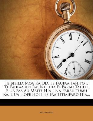 Te Bibilia Moa Ra Oia Te Faufaa Tahito E Te Faufaa API Ra: Iritihia Ei Parau Tahiti. E Ua FAA Au Maite Hia I Na Parau Tumu Ra, E Ua Hope Hoi I Te FAA 9781276899680