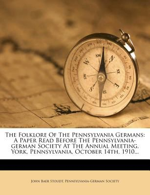The Folklore of the Pennsylvania Germans: A Paper Read Before the Pennsylvania-German Society at the Annual Meeting, York, Pennsylvania, October 14th, 9781277024593