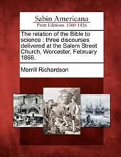 The Relation of the Bible to Science: Three Discourses Delivered at the Salem Street Church, Worcester, February 1868 -  Richardson, Merrill