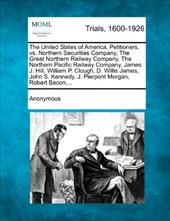 The United States of America, Petitioners, vs. Northern Securities Company, the Great Northern Railway Company, the Northern Pacif 17764883