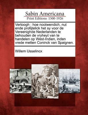 Vertoogh: Hoe Nootwendich, Nut Ende Profijtelick Het Sy Voor de Vereenighde Nederlanden Te Behouden de Vryheyt Van Te Handelen O 9781275813823