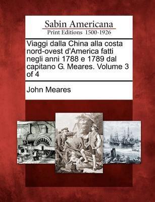 Viaggi Dalla China Alla Costa Nord-Ovest D'America Fatti Negli Anni 1788 E 1789 Dal Capitano G. Meares. Volume 3 of 4 9781275715196